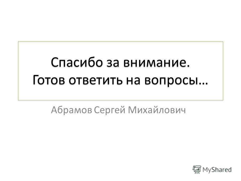 Спасибо за внимание. Готов ответить на вопросы… Абрамов Сергей Михайлович