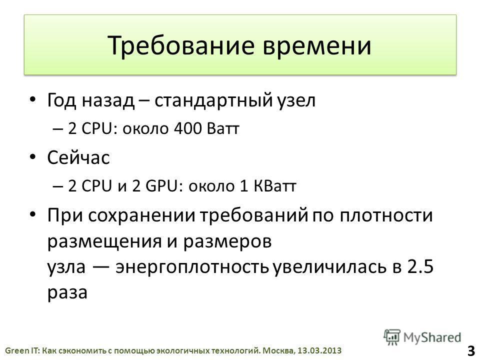 Требование времени Год назад – стандартный узел – 2 CPU: около 400 Ватт Сейчас – 2 CPU и 2 GPU: около 1 КВатт При сохранении требований по плотности размещения и размеров узла энергоплотность увеличилась в 2.5 раза Green IT: Как сэкономить с помощью