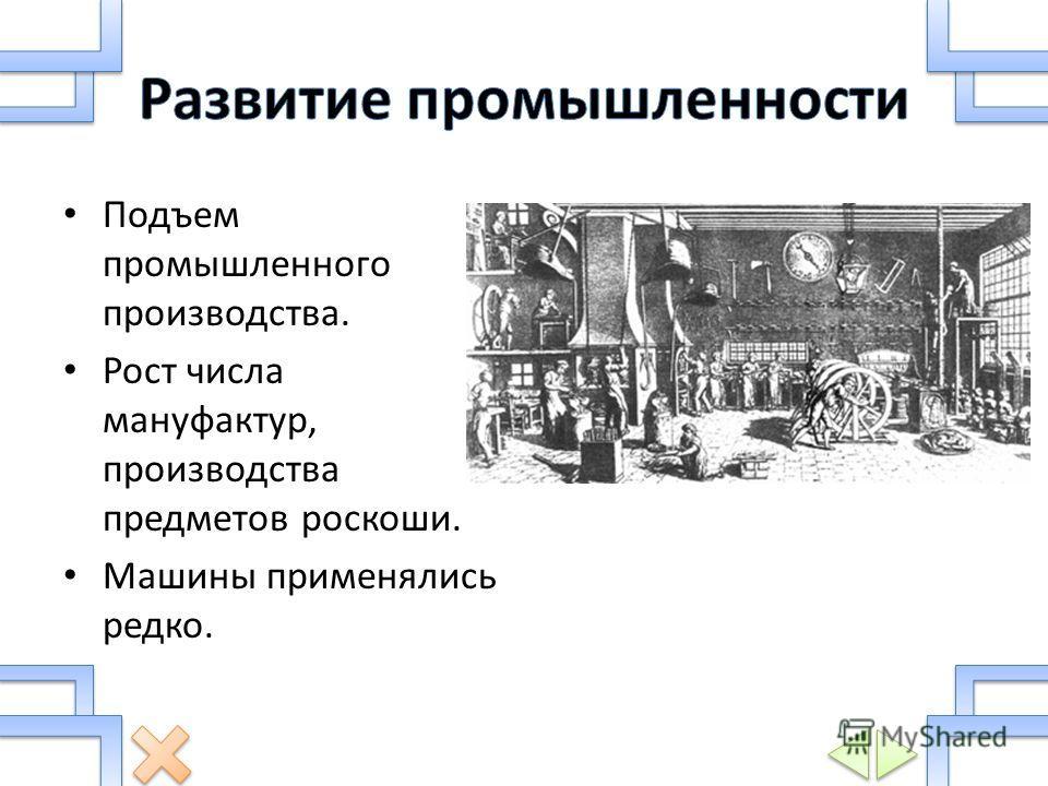 Подъем промышленного производства. Рост числа мануфактур, производства предметов роскоши. Машины применялись редко.