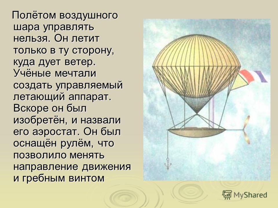Полётом воздушного шара управлять нельзя. Он летит только в ту сторону, куда дует ветер. Учёные мечтали создать управляемый летающий аппарат. Вскоре он был изобретён, и назвали его аэростат. Он был оснащён рулём, что позволило менять направление движ