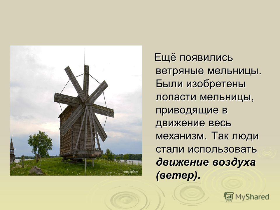 Ещё появились ветряные мельницы. Были изобретены лопасти мельницы, приводящие в движение весь механизм. Так люди стали использовать движение воздуха (ветер). Ещё появились ветряные мельницы. Были изобретены лопасти мельницы, приводящие в движение вес