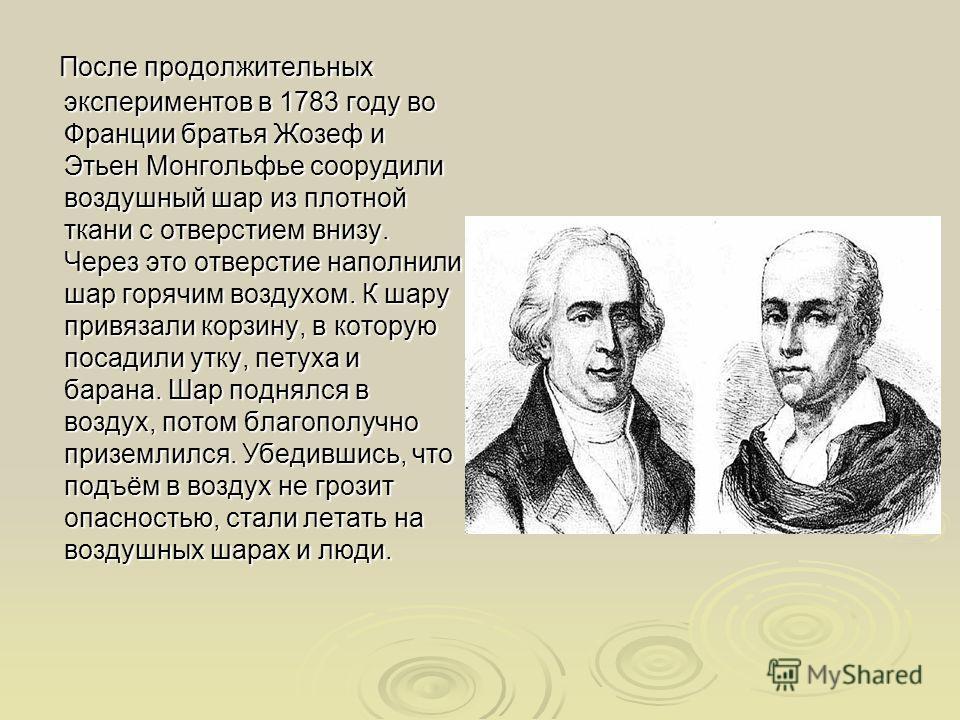 После продолжительных экспериментов в 1783 году во Франции братья Жозеф и Этьен Монгольфье соорудили воздушный шар из плотной ткани с отверстием внизу. Через это отверстие наполнили шар горячим воздухом. К шару привязали корзину, в которую посадили у