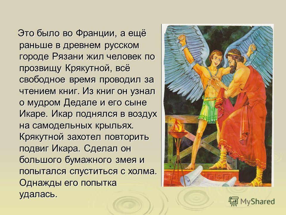 Это было во Франции, а ещё раньше в древнем русском городе Рязани жил человек по прозвищу Крякутной, всё свободное время проводил за чтением книг. Из книг он узнал о мудром Дедале и его сыне Икаре. Икар поднялся в воздух на самодельных крыльях. Кряку