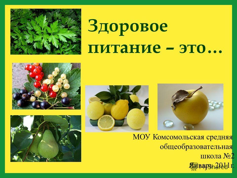 МОУ Комсомольская средняя общеобразовательная школа 2 Январь 2011г. Здоровое питание – это…