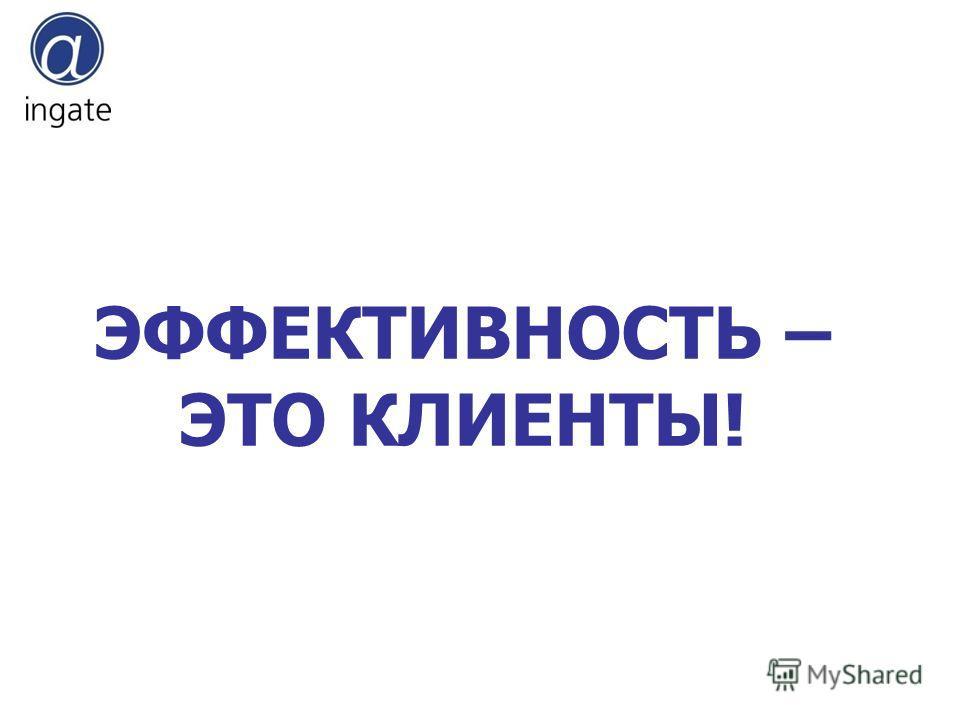 ЭФФЕКТИВНОСТЬ – ЭТО КЛИЕНТЫ!