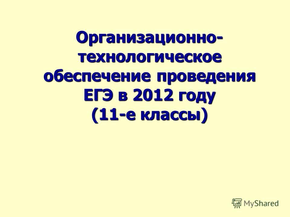 Организационно- технологическое обеспечение проведения ЕГЭ в 2012 году (11-е классы)