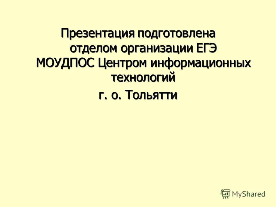 Презентация подготовлена отделом организации ЕГЭ МОУДПОС Центром информационных технологий г. о. Тольятти