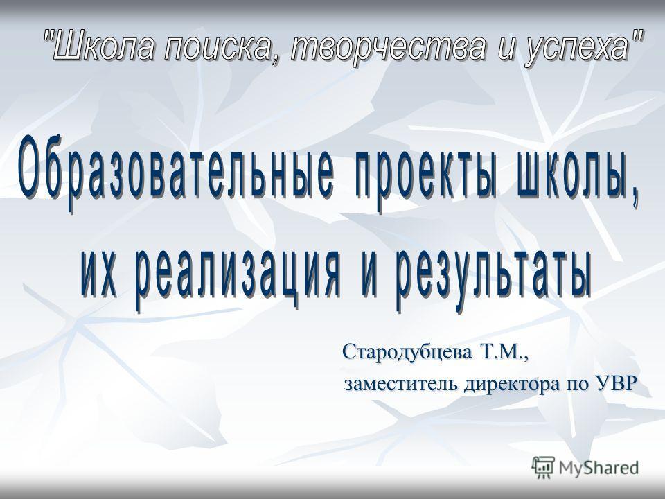 Стародубцева Т.М., Стародубцева Т.М., заместитель директора по УВР заместитель директора по УВР