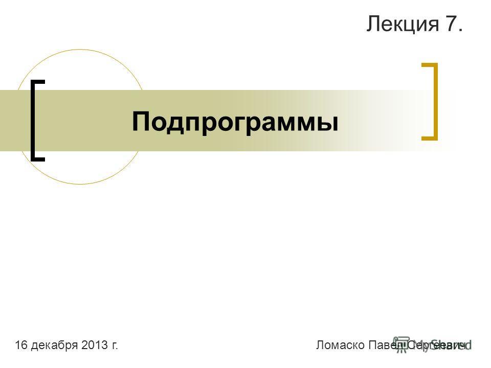 Подпрограммы Лекция 7. Ломаско Павел Сергеевич16 декабря 2013 г.
