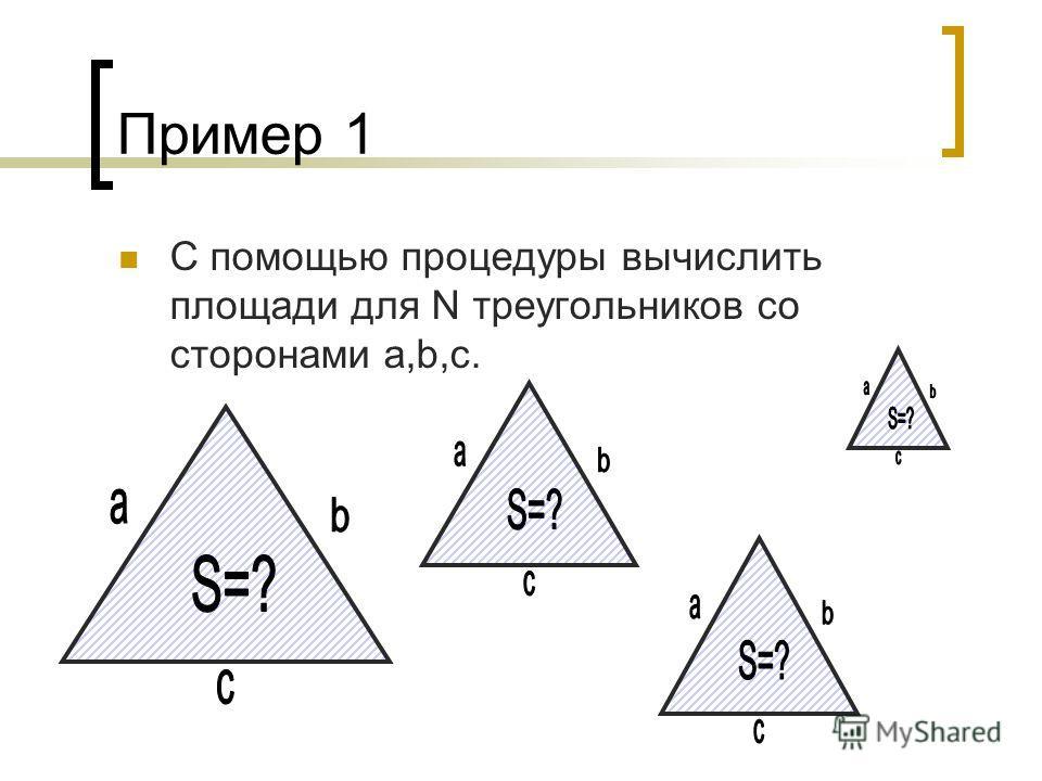 Пример 1 С помощью процедуры вычислить площади для N треугольников со сторонами a,b,c.