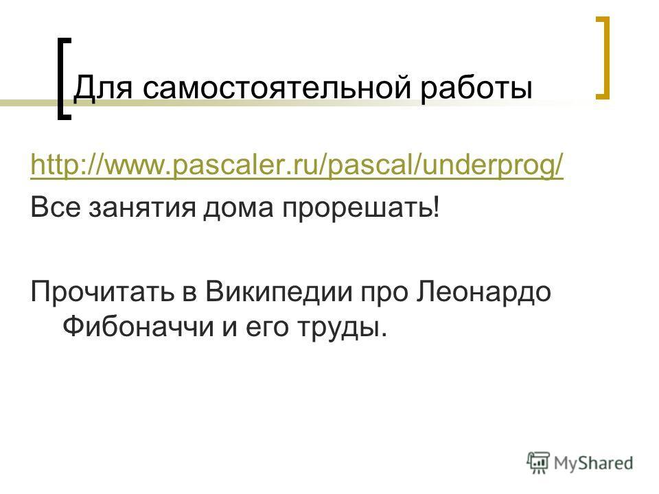 Для самостоятельной работы http://www.pascaler.ru/pascal/underprog/ Все занятия дома прорешать! Прочитать в Википедии про Леонардо Фибоначчи и его труды.