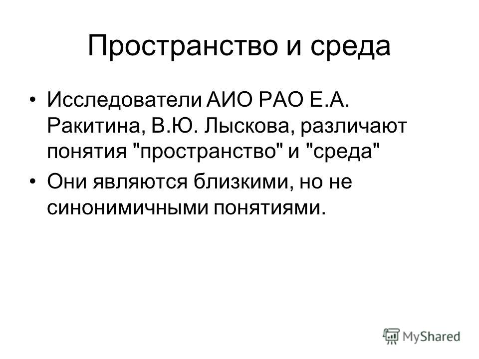 Пространство и среда Исследователи АИО РАО Е.А. Ракитина, В.Ю. Лыскова, различают понятия пространство и среда Они являются близкими, но не синонимичными понятиями.