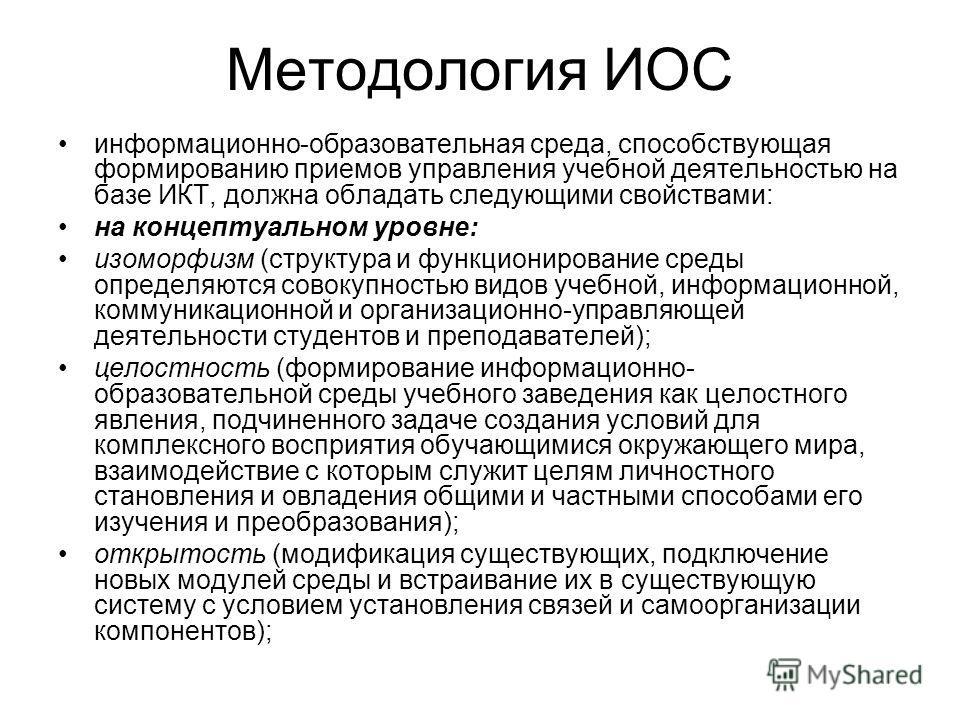 Методология ИОС информационно-образовательная среда, способствующая формированию приемов управления учебной деятельностью на базе ИКТ, должна обладать следующими свойствами: на концептуальном уровне: изоморфизм (структура и функционирование среды опр