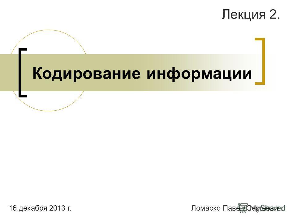Кодирование информации Лекция 2. Ломаско Павел Сергеевич16 декабря 2013 г.