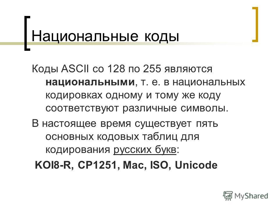 Национальные коды Коды ASCII сo 128 по 255 являются национальными, т. е. в национальных кодировках одному и тому же коду соответствуют различные символы. В настоящее время существует пять основных кодовых таблиц для кодирования русских букв: KOI8-R,