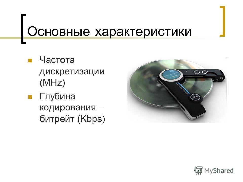 Основные характеристики Частота дискретизации (MHz) Глубина кодирования – битрейт (Kbps)