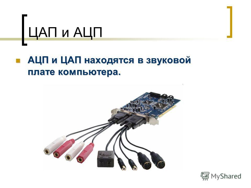 ЦАП и АЦП АЦП и ЦАП находятся в звуковой плате компьютера. АЦП и ЦАП находятся в звуковой плате компьютера.