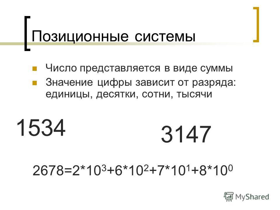 Позиционные системы Число представляется в виде суммы Значение цифры зависит от разряда: единицы, десятки, сотни, тысячи 1534 2678=2*10 3 +6*10 2 +7*10 1 +8*10 0 3147