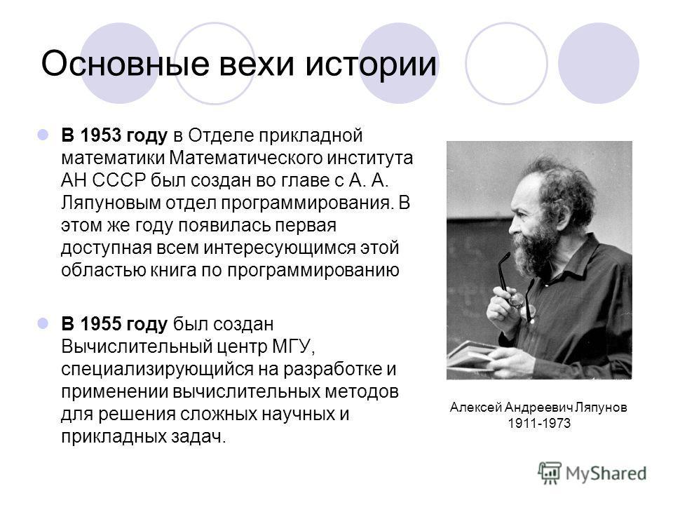 Основные вехи истории В 1953 году в Отделе прикладной математики Математического института АН СССР был создан во главе с А. А. Ляпуновым отдел программирования. В этом же году появилась первая доступная всем интересующимся этой областью книга по прог