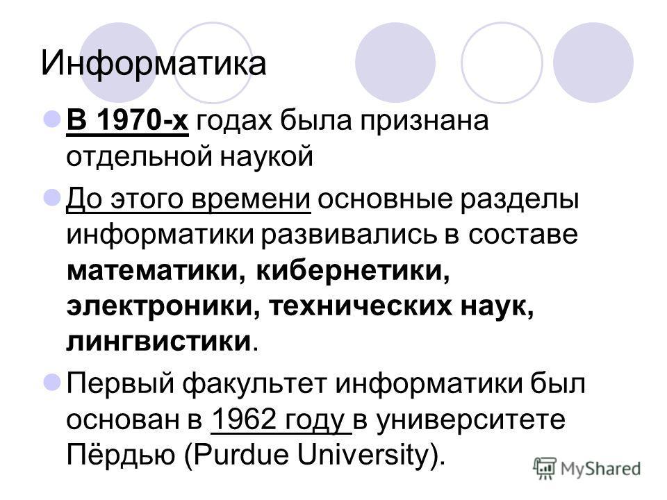 Информатика В 1970-х годах была признана отдельной наукой До этого времени основные разделы информатики развивались в составе математики, кибернетики, электроники, технических наук, лингвистики. Первый факультет информатики был основан в 1962 году в