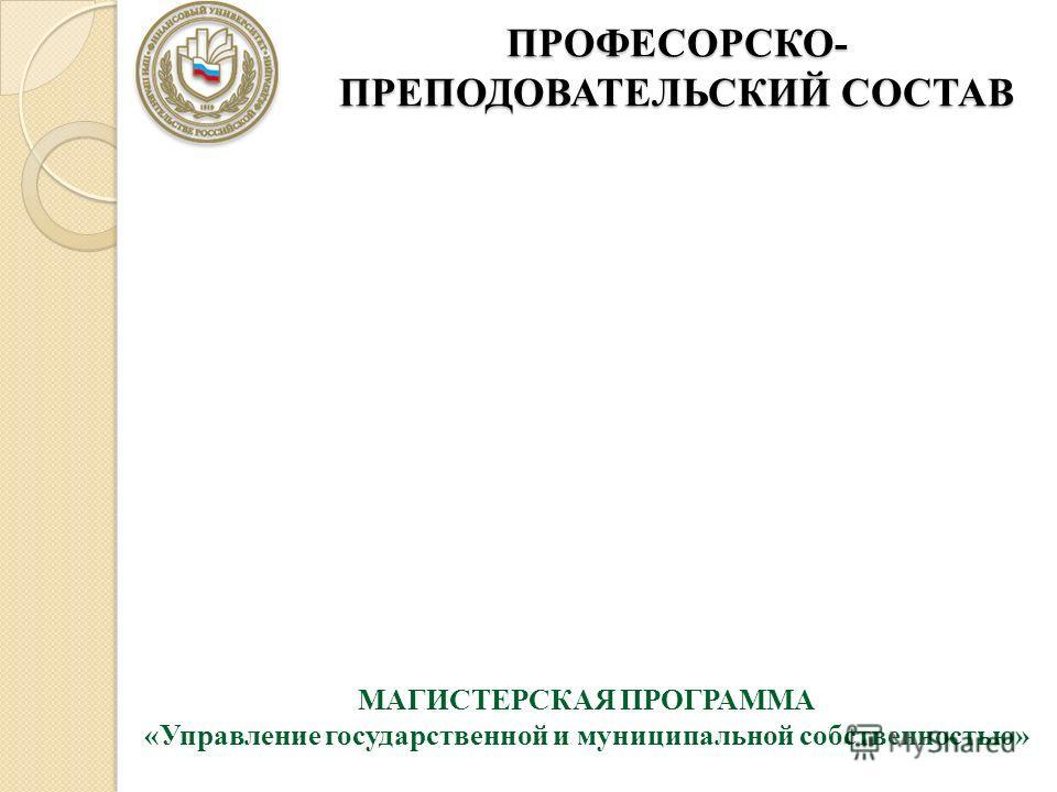 ПРОФЕСОРСКО- ПРЕПОДОВАТЕЛЬСКИЙ СОСТАВ МАГИСТЕРСКАЯ ПРОГРАММА «Управление государственной и муниципальной собственностью»