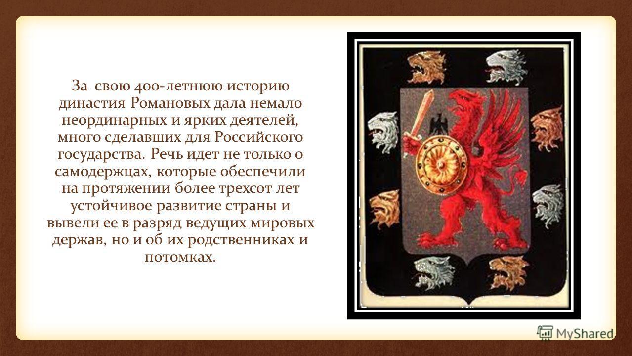 За свою 400-летнюю историю династия Романовых дала немало неординарных и ярких деятелей, много сделавших для Российского государства. Речь идет не только о самодержцах, которые обеспечили на протяжении более трехсот лет устойчивое развитие страны и в