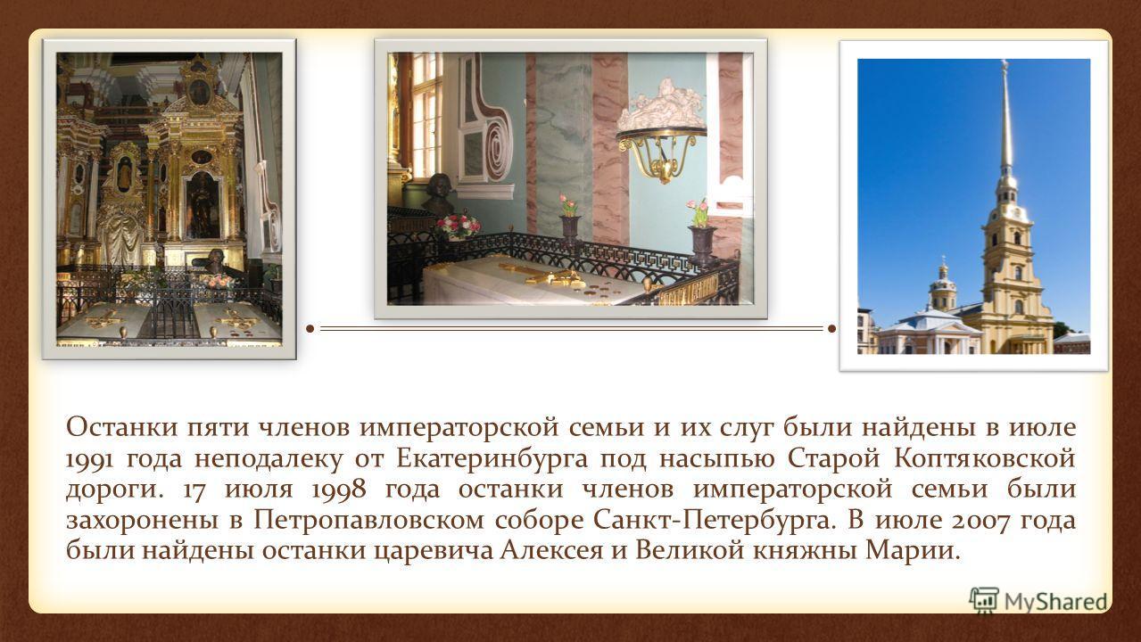 Останки пяти членов императорской семьи и их слуг были найдены в июле 1991 года неподалеку от Екатеринбурга под насыпью Старой Коптяковской дороги. 17 июля 1998 года останки членов императорской семьи были захоронены в Петропавловском соборе Санкт-Пе