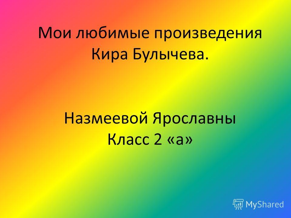 Мои любимые произведения Кира Булычева. Назмеевой Ярославны Класс 2 «а»