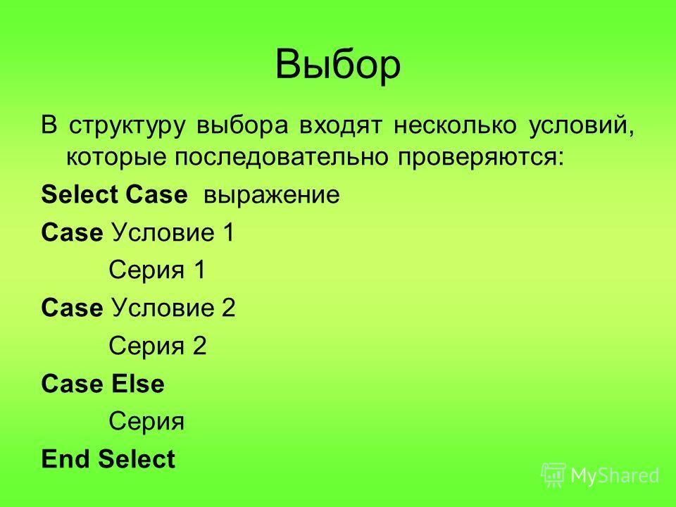 В структуру выбора входят несколько условий, которые последовательно проверяются: Select Case выражение Case Условие 1 Серия 1 Case Условие 2 Серия 2 Case Else Серия End Select