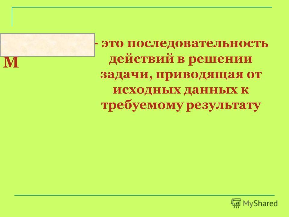 - это последовательность действий в решении задачи, приводящая от исходных данных к требуемому результату АЛГОРИТ М