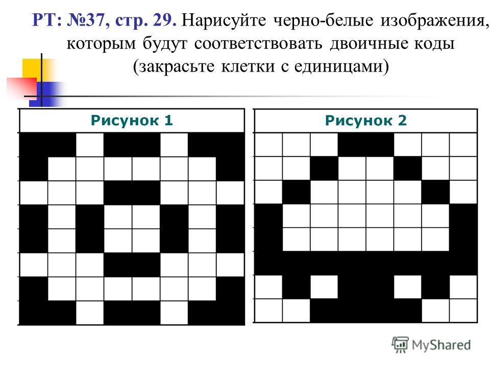 РТ: 37, стр. 29. Нарисуйте черно-белые изображения, которым будут соответствовать двоичные коды (закрасьте клетки с единицами)
