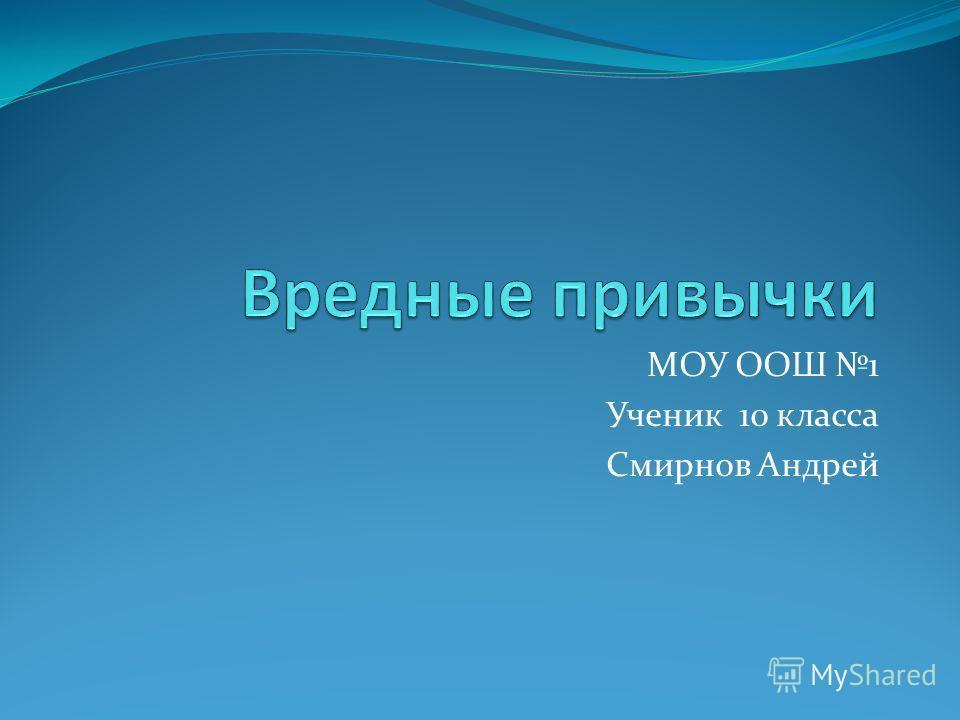 МОУ ООШ 1 Ученик 10 класса Смирнов Андрей