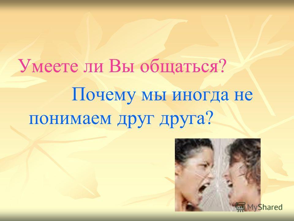 Умеете ли Вы общаться? Почему мы иногда не понимаем друг друга?