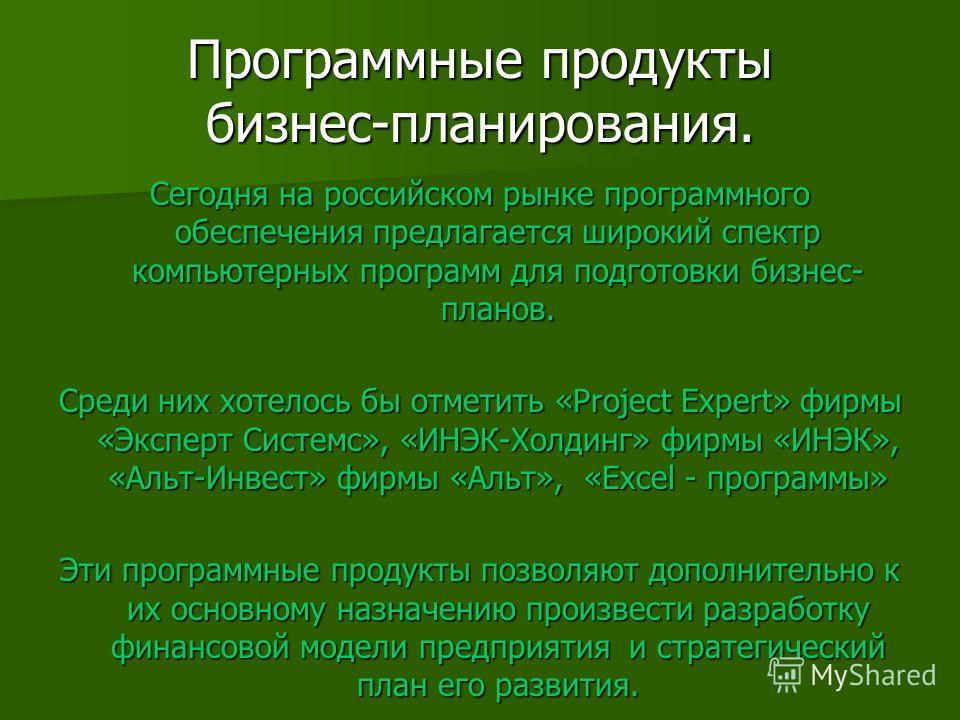 Программные продукты бизнес-планирования. Сегодня на российском рынке программного обеспечения предлагается широкий спектр компьютерных программ для подготовки бизнес- планов. Среди них хотелось бы отметить «Project Expert» фирмы «Эксперт Системс», «