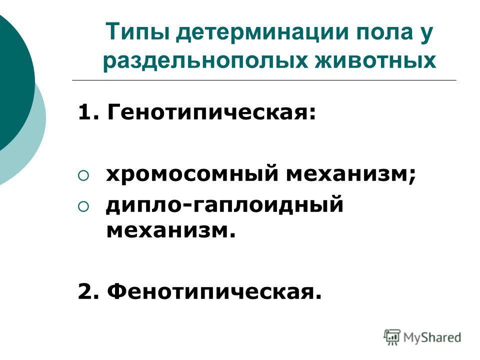 Типы детерминации пола у раздельнополых животных 1. Генотипическая: хромосомный механизм; дипло-гаплоидный механизм. 2. Фенотипическая.
