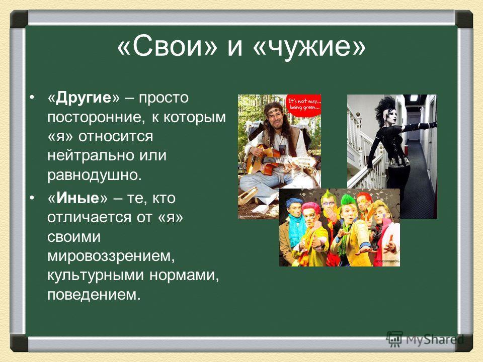 «Свои» и «чужие» я«Другие» – просто посторонние, к которым «я» относится нейтрально или равнодушно. я«Иные» – те, кто отличается от «я» своими мировоззрением, культурными нормами, поведением.