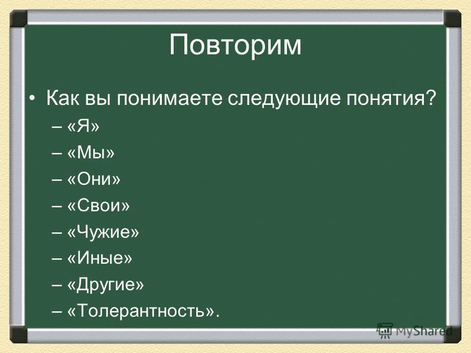 Повторим Как вы понимаете следующие понятия? –«Я» –«Мы» –«Они» –«Свои» –«Чужие» –«Иные» –«Другие» –«Толерантность».