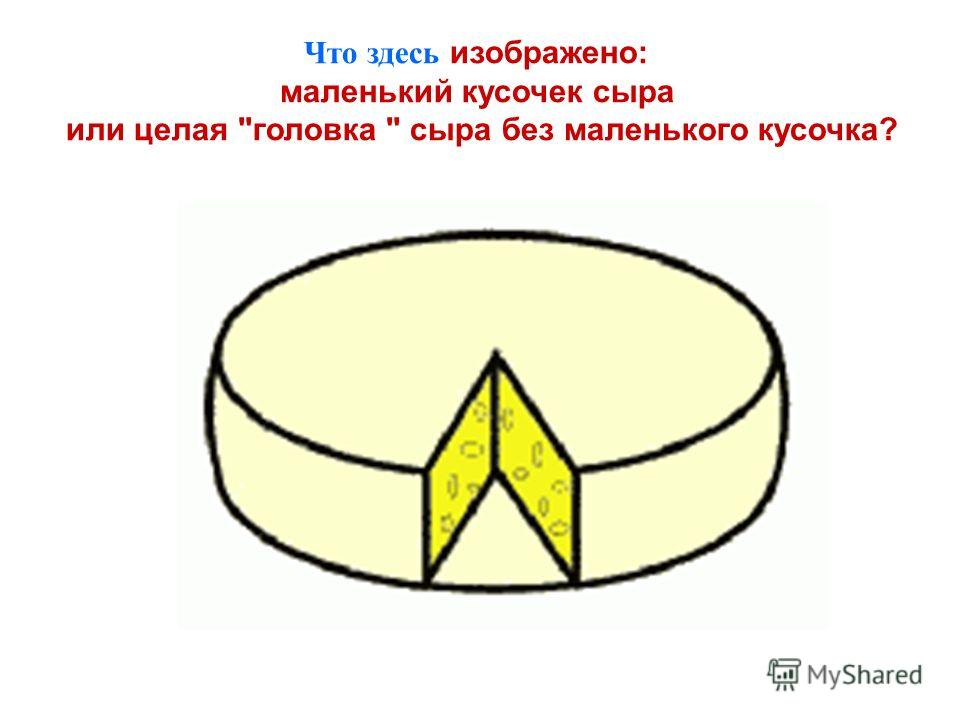 Что здесь изображено: маленький кусочек сыра или целая головка  сыра без маленького кусочка?