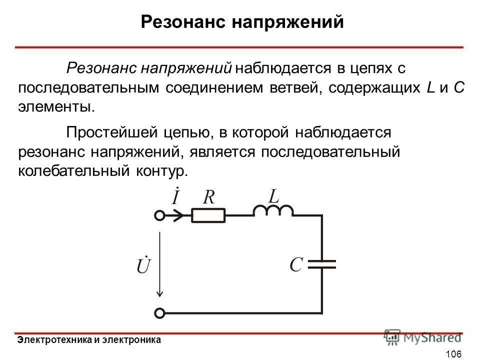 Электротехника и электроника Резонанс напряжений 106 Простейшей цепью, в которой наблюдается резонанс напряжений, является последовательный колебательный контур. Резонанс напряжений наблюдается в цепях с последовательным соединением ветвей, содержащи