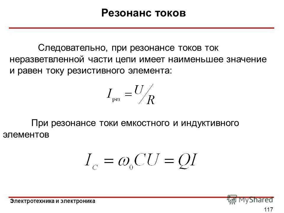 Электротехника и электроника Резонанс токов 117 Следовательно, при резонансе токов ток неразветвленной части цепи имеет наименьшее значение и равен току резистивного элемента: При резонансе токи емкостного и индуктивного элементов
