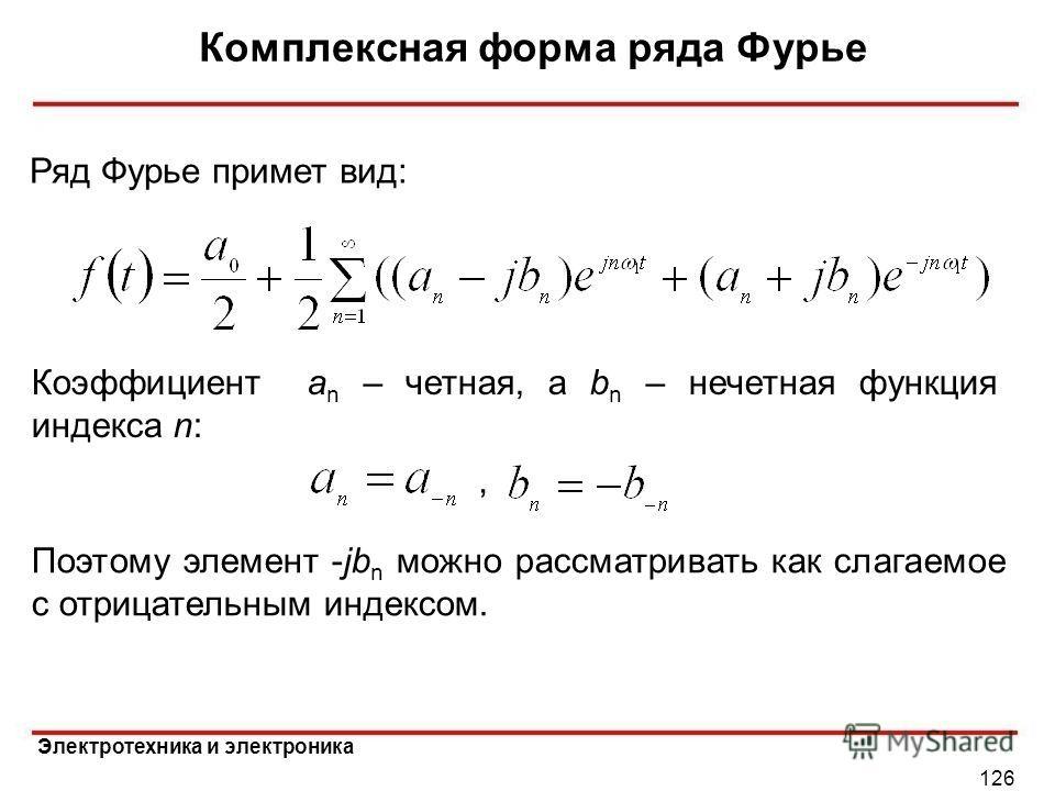 Электротехника и электроника Комплексная форма ряда Фурье 126 Ряд Фурье примет вид: Коэффициент a n – четная, а b n – нечетная функция индекса n: Поэтому элемент -jb n можно рассматривать как слагаемое с отрицательным индексом.,