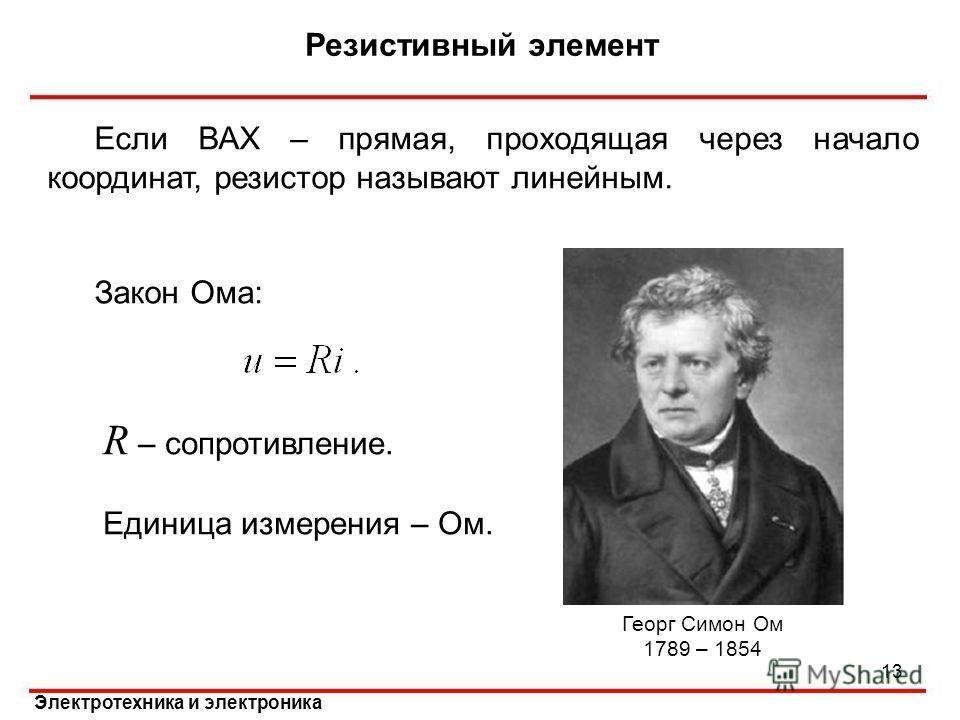 Электротехника и электроника Если ВАХ – прямая, проходящая через начало координат, резистор называют линейным. Закон Ома: R – сопротивление. Единица измерения – Ом. Резистивный элемент 13 Георг Симон Ом 1789 – 1854