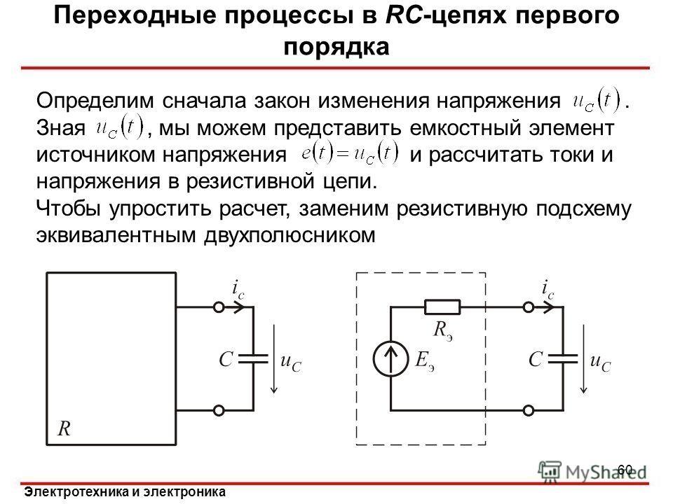Электротехника и электроника Переходные процессы в RC-цепях первого порядка Определим сначала закон изменения напряжения. Зная, мы можем представить емкостный элемент источником напряжения и рассчитать токи и напряжения в резистивной цепи. Чтобы упро