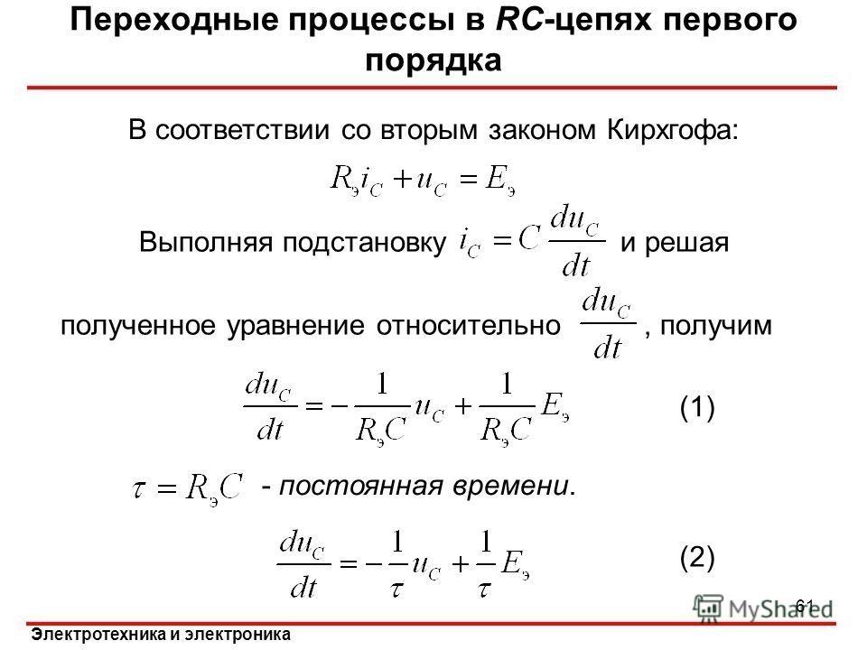 Электротехника и электроника Выполняя подстановку и решая полученное уравнение относительно, получим Переходные процессы в RC-цепях первого порядка - постоянная времени. (1) (2) 61 В соответствии со вторым законом Кирхгофа: