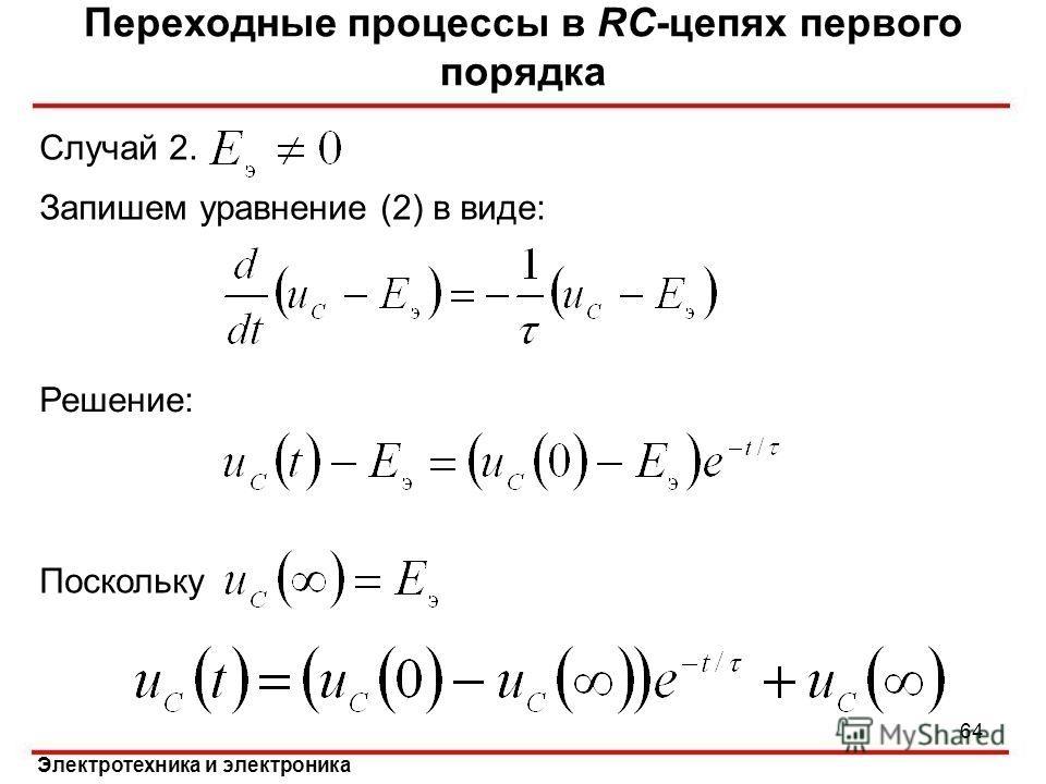 Электротехника и электроника Случай 2. Переходные процессы в RC-цепях первого порядка 64 Решение: Поскольку Запишем уравнение (2) в виде: