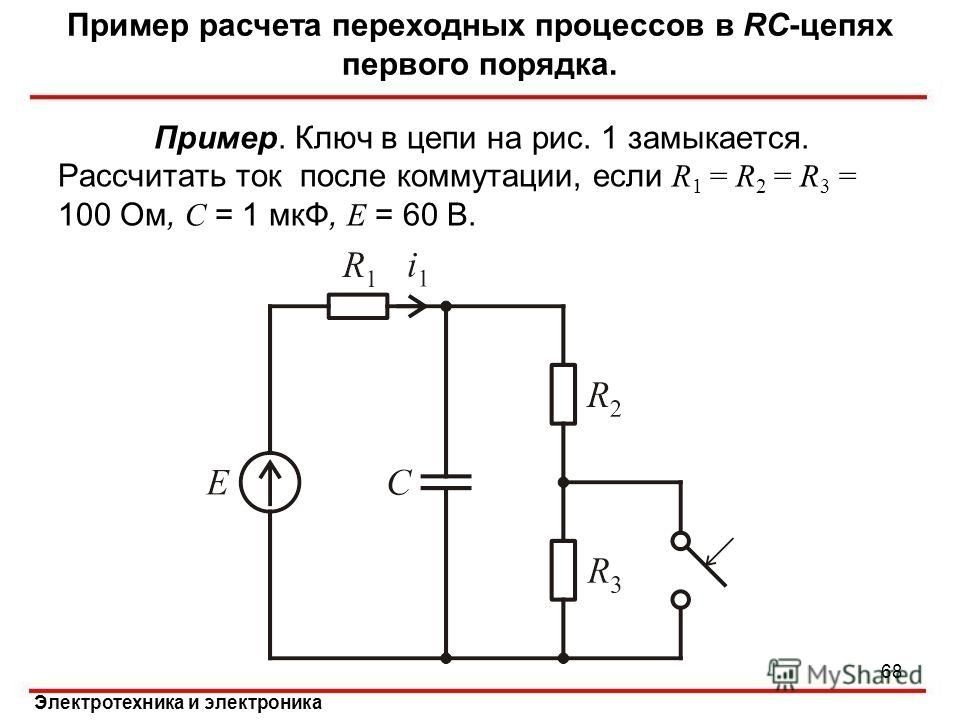 Электротехника и электроника Пример. Ключ в цепи на рис. 1 замыкается. Рассчитать ток после коммутации, если R 1 = R 2 = R 3 = 100 Ом, C = 1 мкФ, E = 60 В. Пример расчета переходных процессов в RC-цепях первого порядка. 68