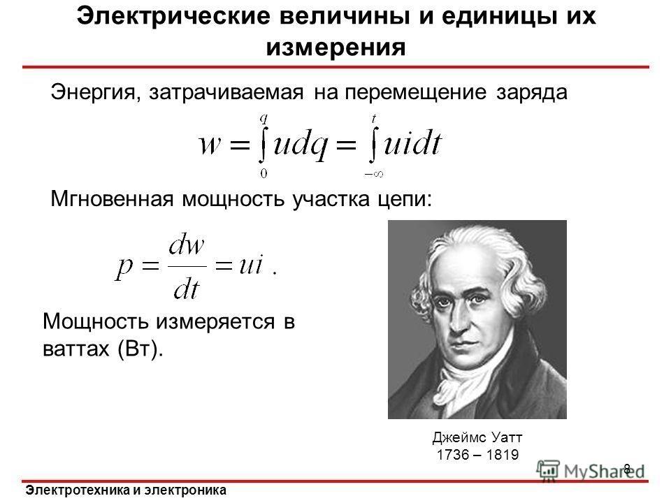 Энергия, затрачиваемая на перемещение заряда Мгновенная мощность участка цепи: Электрические величины и единицы их измерения 8 Мощность измеряется в ваттах (Вт). Джеймс Уатт 1736 – 1819