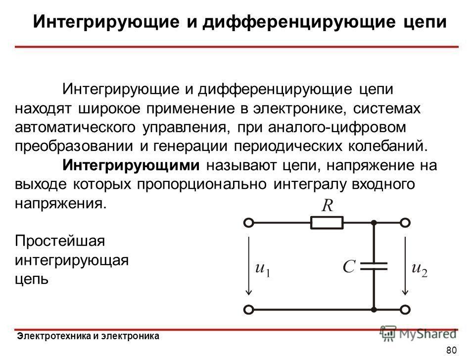 Электротехника и электроника Интегрирующие и дифференцирующие цепи 80 Интегрирующие и дифференцирующие цепи находят широкое применение в электронике, системах автоматического управления, при аналого-цифровом преобразовании и генерации периодических к