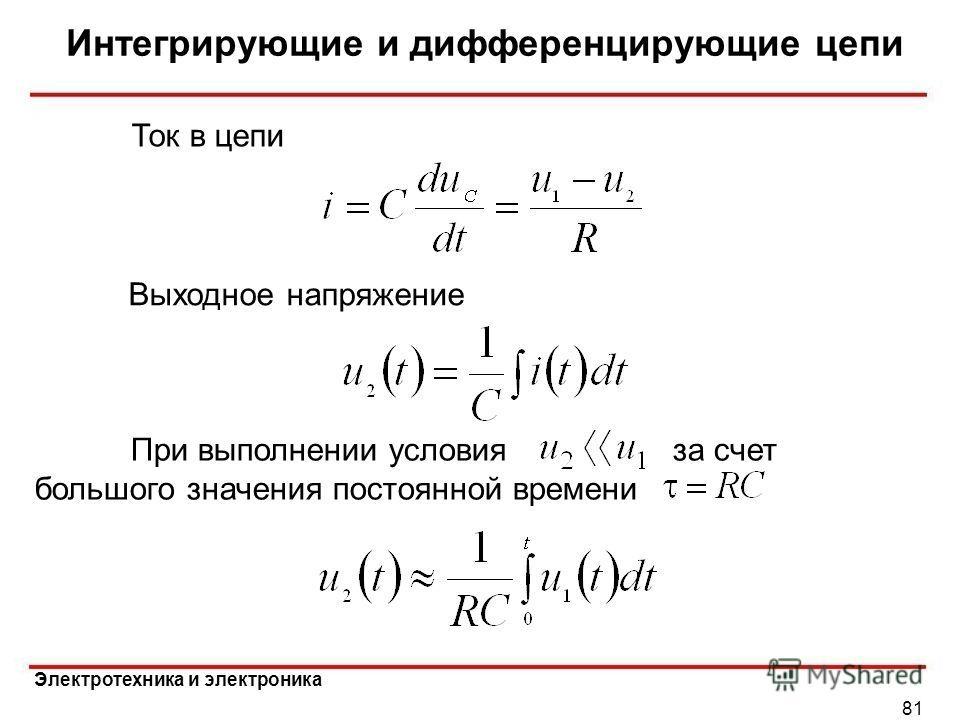 Электротехника и электроника Интегрирующие и дифференцирующие цепи 81 Выходное напряжение Ток в цепи При выполнении условия за счет большого значения постоянной времени