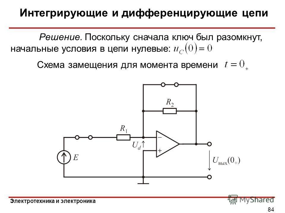 Электротехника и электроника Интегрирующие и дифференцирующие цепи 84 Схема замещения для момента времени Решение. Поскольку сначала ключ был разомкнут, начальные условия в цепи нулевые: